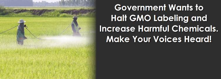 Government Wants to Halt GMO Labeling and Increase Harmful Chemicals. Make Your Voices Heard!