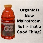 Organic is Now Mainstream, But is that a Good Thing?