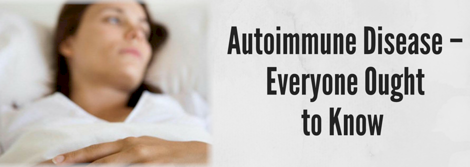 Autoimmune Disease – Everyone Ought to Know
