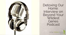 Detoxing Our Home: Interview on Beyond Your Wildest Genes Podcast