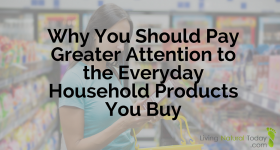 Why You Should Pay Greater Attention to the Everyday Household Products You Buy