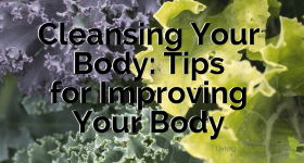 Cleansing Your Body: Tips for Improving Your Body