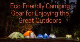 Eco-Friendly Camping Gear for Enjoying the Great Outdoors
