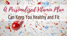 A Personalized Vitamin Plan Can Keep You Healthy and Fit