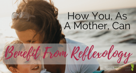 How You, As A Mother, Can Benefit From Reflexology