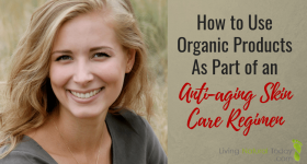 How to Use Organic Products As Part of an Anti-aging Skin Care Regimen